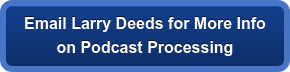 Email Larry Deeds for More Info on Podcast Processing